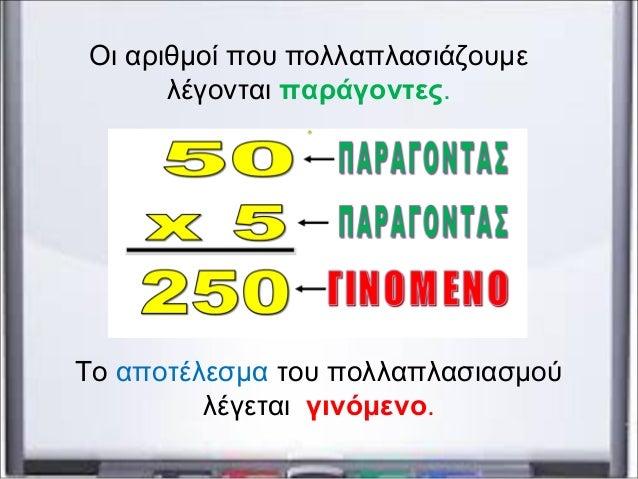 Οι αριθμοί που πολλαπλασιάζουμε λέγονται παράγοντες. Το αποτέλεσμα του πολλαπλασιασμού λέγεται γινόμενο.