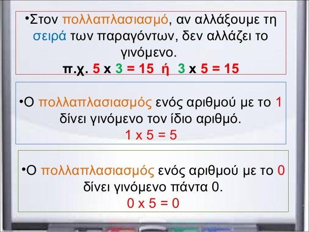 •Στον πολλαπλασιασμό, αν αλλάξουμε τη σειρά των παραγόντων, δεν αλλάζει το γινόμενο. π.χ. 5 x 3 = 15 ή 3 x 5 = 15 •Ο πολλα...