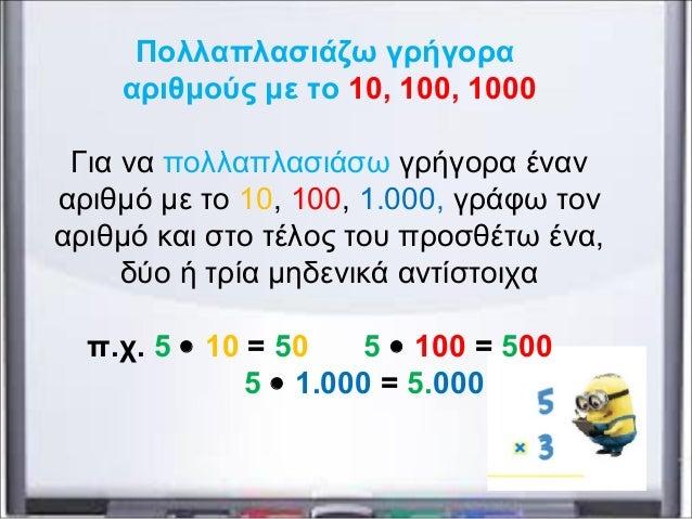 Πολλαπλασιάζω γρήγορα αριθμούς με το 10, 100, 1000 Για να πολλαπλασιάσω γρήγορα έναν αριθμό με το 10, 100, 1.000, γράφω το...