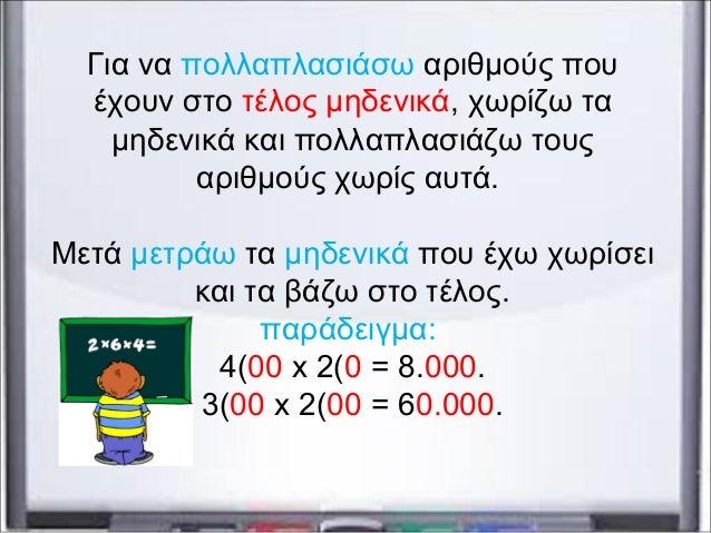 Για να πολλαπλασιάσω αριθμούς που έχουν στο τέλος μηδενικά, χωρίζω τα μηδενικά και πολλαπλασιάζω τους αριθμούς χωρίς αυτά....
