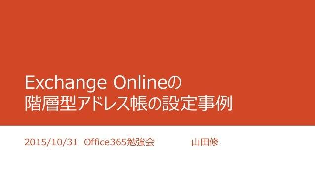 Exchange Onlineの 階層型アドレス帳の設定事例 2015/10/31 Office365勉強会 山田修