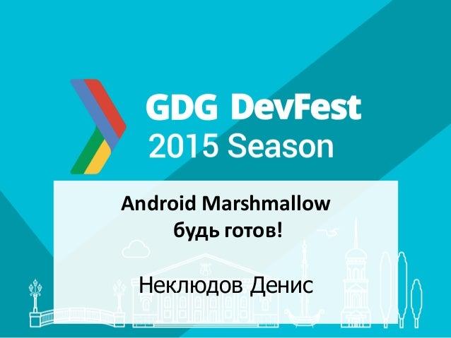 Android Marshmallow будь готов! Неклюдов Денис