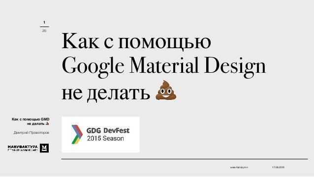 Как с помощью Google Material Design не делать 💩 17.08.2015www.factory.mn 1 25 Как с помощью GMD не делать 💩 Дмитрий Прово...