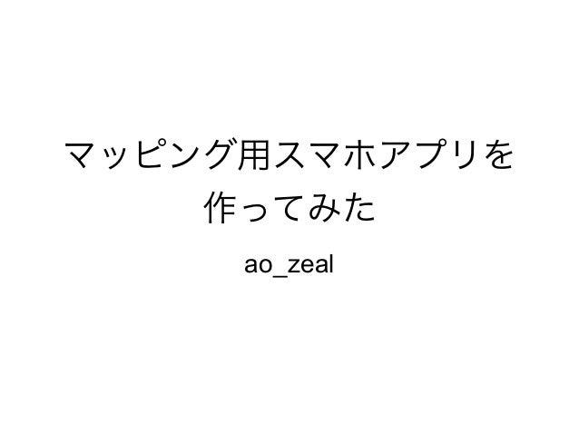 マッピング用スマホアプリを 作ってみた ao_zeal