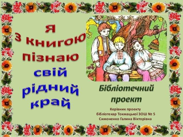 Керівник проекту бібліотекар Токмацької ЗОШ № 5 Симоненко Галина Вікторівна