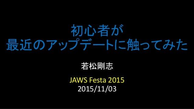 初心者が 最近のアップデートに触ってみた 若松剛志 JAWS Festa 2015 2015/11/03