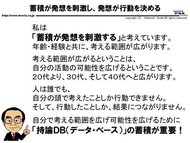 蓄積が発想を刺激し、発想が行動を決める http://www.teoria.co.jp copyright (C) Hidetoshi Ikeda All rights reserved 私は 「蓄積が発想を刺激する」と考えています。 年齢・経...