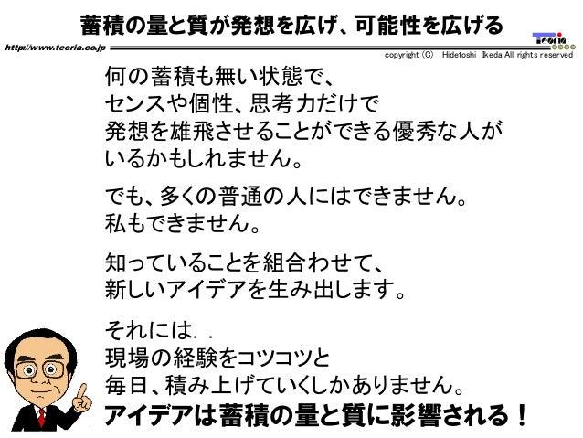 蓄積の量と質が発想を広げ、可能性を広げる http://www.teoria.co.jp copyright (C) Hidetoshi Ikeda All rights reserved 何の蓄積も無い状態で、 センスや個性、思考力だけで 発...