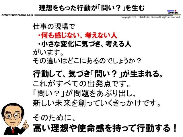 理想をもった行動が「問い?」を生む http://www.teoria.co.jp copyright (C) Hidetoshi Ikeda All rights reserved 仕事の現場で ・何も感じない、考えない人 ・小さな変化に気づ...