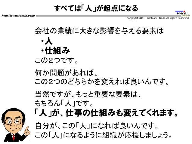 すべては「人」が起点になる http://www.teoria.co.jp copyright (C) Hidetoshi Ikeda All rights reserved 会社の業績に大きな影響を与える要素は ・人 ・仕組み この2つです。...
