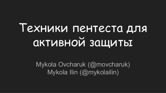 Техники пентеста для активной защиты Mykola Ovcharuk (@movcharuk) Mykola Ilin (@mykolailin)