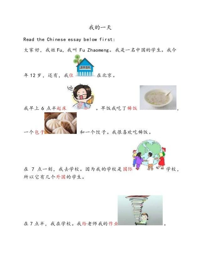 我的一天 Read the Chinese essay below first: 大家好,我姓 Fu, 我叫 Fu Zhaomeng。我是一名中国的学生。我今 年 12 岁,还有,我住 在北京。 我早上 6 点半起床 。早饭我吃了稀饭 , 一个...