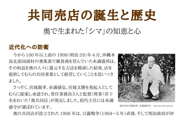 共同売店の誕生と歴史 奥で生まれた「シマ」の知恵と心 近代化への防衛  今から 100 年以上前の 1906(明治 39)年 4 月、沖縄本 島北部国頭村の奥集落で雑貨商を営んでいた糸満盛邦は、 その利益を奥の人々に還元する方法を模索した結果、...