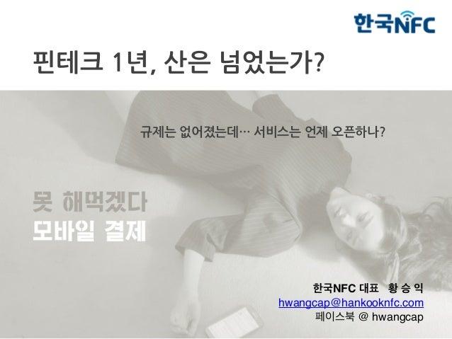 핀테크 1년, 산은 넘었는가? 규제는 없어졌는데… 서비스는 언제 오픈하나? 한국NFC 대표 황 승 익 hwangcap@hankooknfc.com 페이스북 @ hwangcap