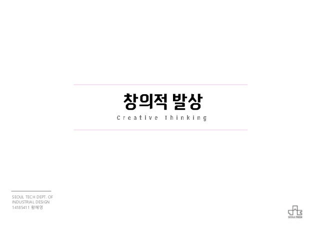창의적 발상 SEOUL TECH DEPT. OF INDUSTRIAL DESIGN 14185411 황혜영