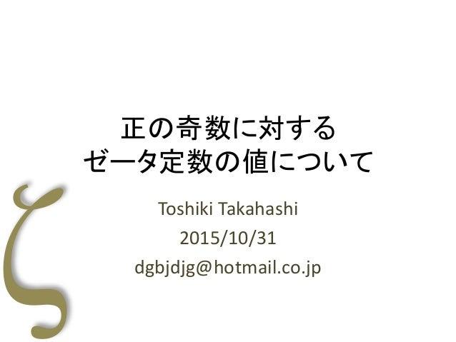 正の奇数に対する ゼータ定数の値について Toshiki Takahashi 2015/10/31 dgbjdjg@hotmail.co.jp
