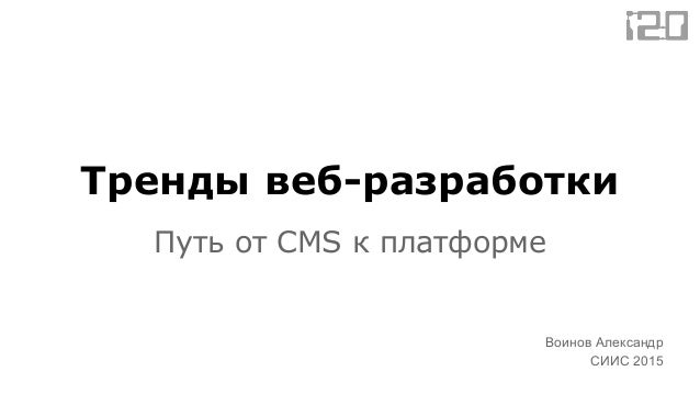 Тренды веб-разработки Путь от CMS к платформе Воинов Александр СИИС 2015