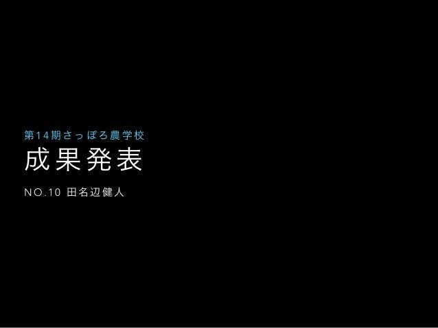 成 果 発 表 N O . 1 0 田 名 辺 健 人 第 1 4 期 さ っ ぽ ろ 農 学 校