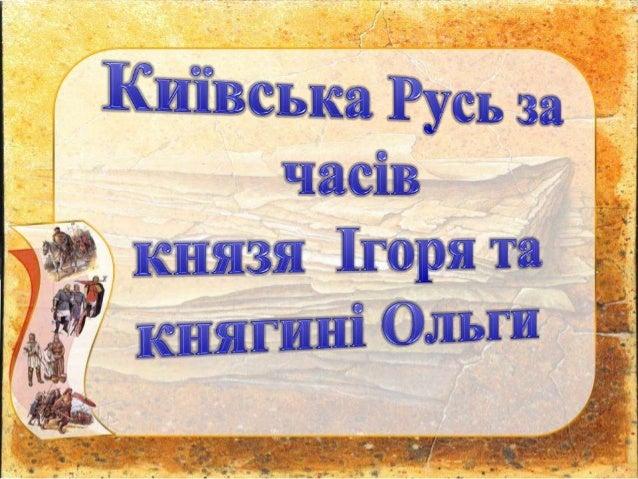 • Мета: охарактеризувати розвиток Київської Русі за правління Ігоря та його дружини Ольги; проаналізувати внутрішню та зов...