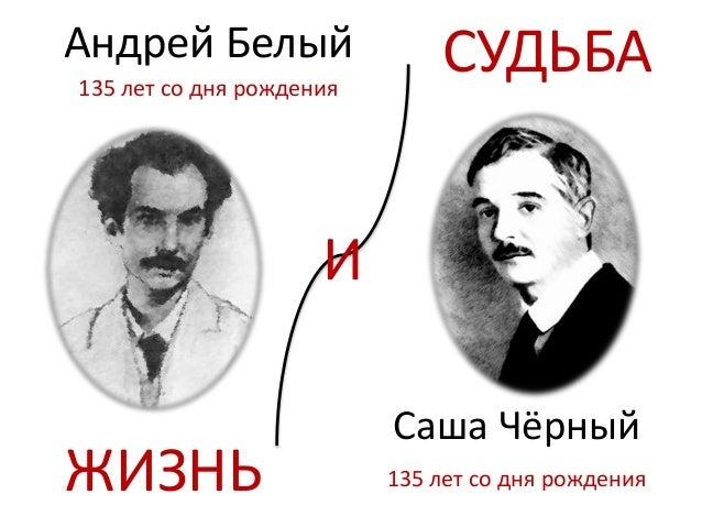 ЖИЗНЬ Саша Чёрный И Андрей Белый СУДЬБА135 лет со дня рождения 135 лет со дня рождения