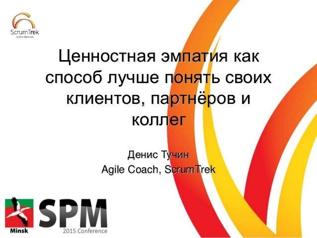 Денис Тучин Agile Coach, ScrumTrek Ценностная эмпатия как способ лучше понять своих клиентов, партнёров и коллег