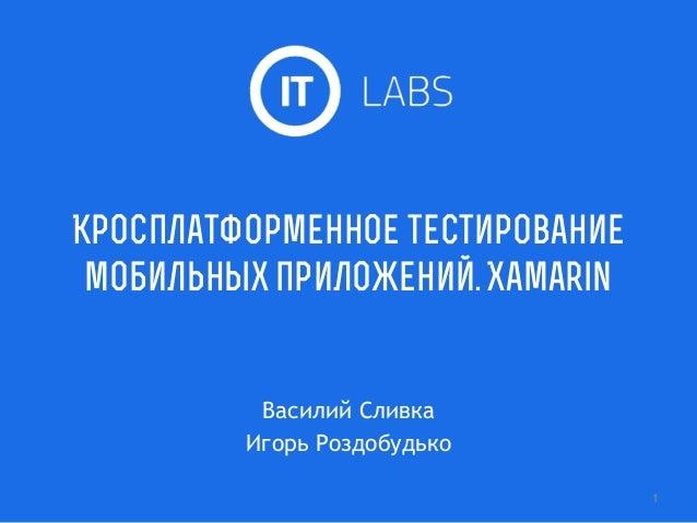 Кросплатформенное тестирование мобильных приложений. Xamarin Василий Сливка Игорь Роздобудько 1