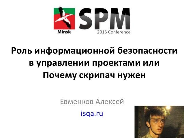 Роль информационной безопасности в управлении проектами или Почему скрипач нужен Евменков Алексей isqa.ru