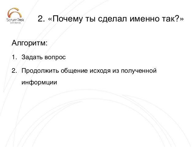 2. «Почему ты сделал именно так?» Алгоритм: 1. Задать вопрос 2. Продолжить общение исходя из полученной информции