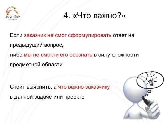 4. «Что важно?» Если заказчик не смог сформулировать ответ на предыдущий вопрос, либо мы не смогли его осознать в силу сло...