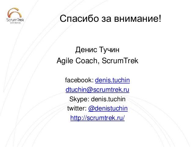 Спасибо за внимание! Денис Тучин Agile Coach, ScrumTrek facebook: denis.tuchin dtuchin@scrumtrek.ru Skype: denis.tuchin tw...
