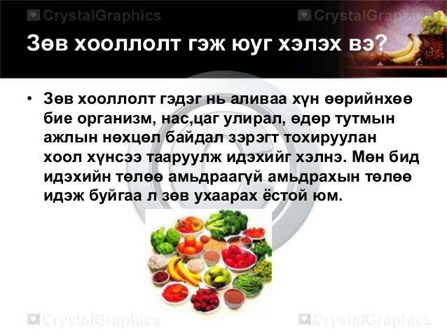 Зөв хооллолт гэж юуг хэлэх вэ? • Зөв хооллолт гэдэг нь аливаа хүн өөрийнхөө бие организм, нас,цаг улирал, өдөр тутмын ажлы...