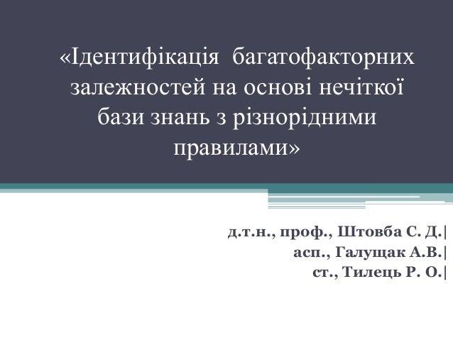 «Ідентифікація багатофакторних залежностей на основі нечіткої бази знань з різнорідними правилами» д.т.н., проф., Штовба С...