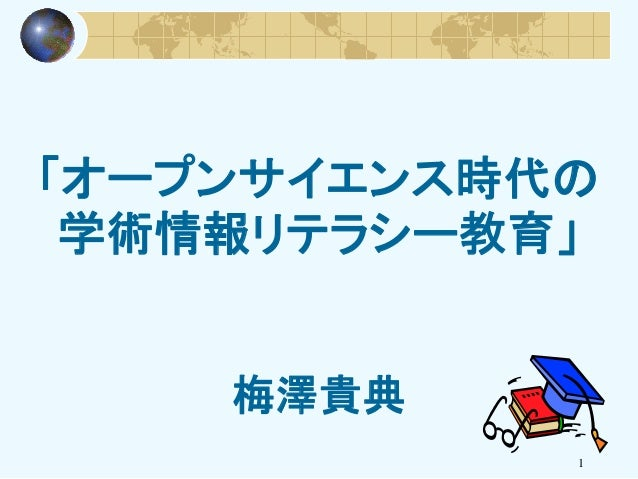 「オープンサイエンス時代の 学術情報リテラシー教育」 梅澤貴典 1