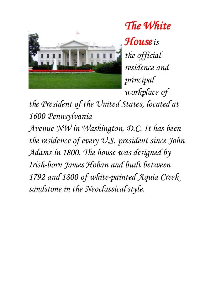 The White Houseis the official residence and principal workplace of the President of the United States, located at 1600 Pe...