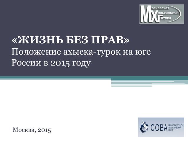 «ЖИЗНЬ БЕЗ ПРАВ» Положение ахыска-турок на юге России в 2015 году Москва, 2015