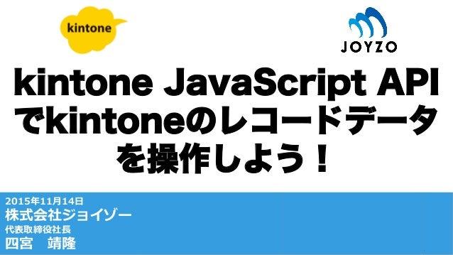 kintone JavaScript API でkintoneのレコードデータ を操作しよう! /-‐‑‒.2 .. .1 '' x
