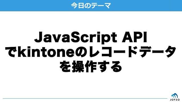 '' JavaScript API でkintoneのレコードデータ を操作する