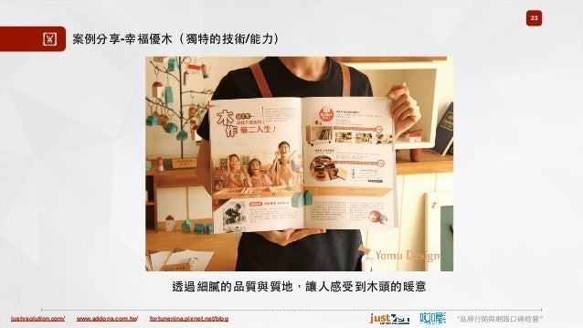 "justvsolution.com/ ""品牌⾏行銷與網路⼝口碑經營""www.addons.com.tw/ fortunenina.pixnet.net/blog 23 ! 透過細膩的品質與質地,讓⼈人感受到⽊木頭的暖意 案例分享-幸褔優⽊木(獨..."