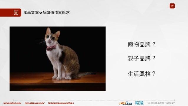 "justvsolution.com/ ""品牌⾏行銷與網路⼝口碑經營""www.addons.com.tw/ fortunenina.pixnet.net/blog 30 ! 產品⽂文案->品牌價值與訴求 寵物品牌? 親⼦子品牌? ⽣生活⾵風格?"