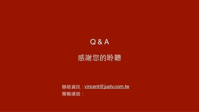 感謝您的聆聽 聯絡資訊:vincent@justv.com.tw 簡報連結: Q & A