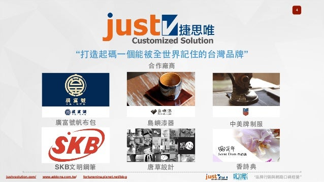 "justvsolution.com/ ""品牌⾏行銷與網路⼝口碑經營""www.addons.com.tw/ fortunenina.pixnet.net/blog 4 ""打造起碼⼀一個能被全世界記住的台灣品牌"" 合作廠商 廣富號帆布包 SKB⽂文..."