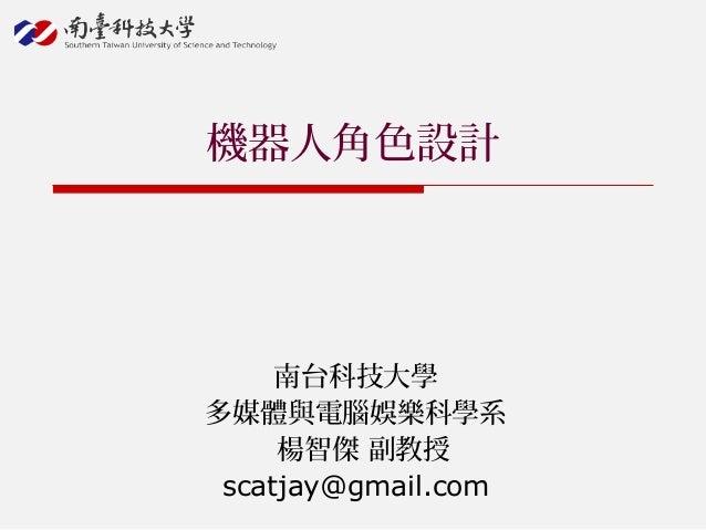 機器人角色設計 南台科技大學 多媒體與電腦娛樂科學系 楊智傑 副教授 scatjay@gmail.com