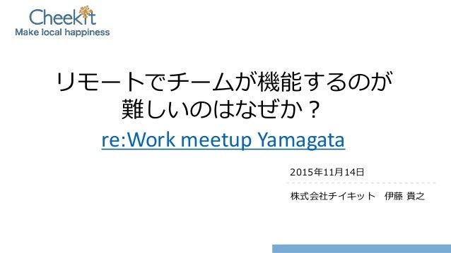 リモートでチームが機能するのが 難しいのはなぜか? re:Work meetup Yamagata 2015年11月14日 株式会社チイキット 伊藤 貴之