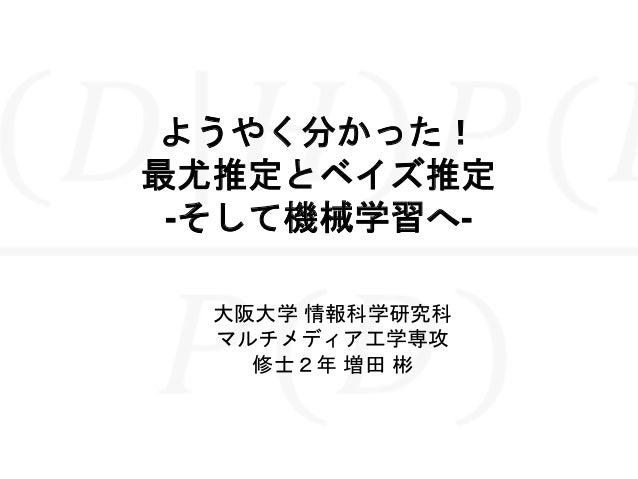 ようやく分かった! 最尤推定とベイズ推定 -そして機械学習へ- 大阪大学 情報科学研究科 マルチメディア工学専攻 修士2年 増田 彬