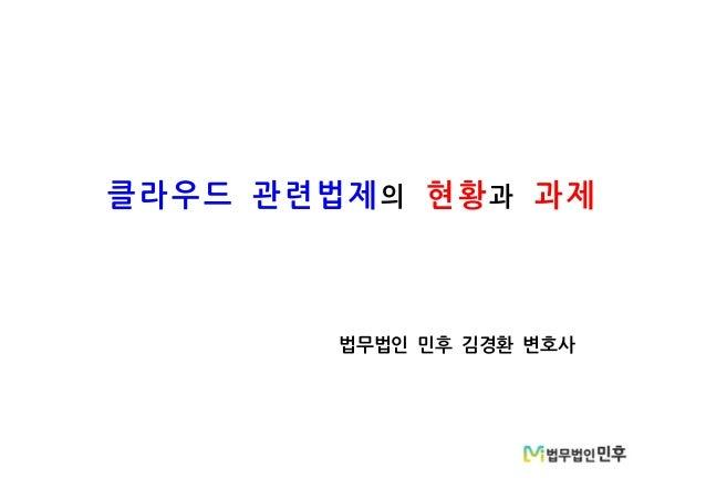 클라우드 관련법제의 현황과 과제 법무법인 민후 김경환 변호사