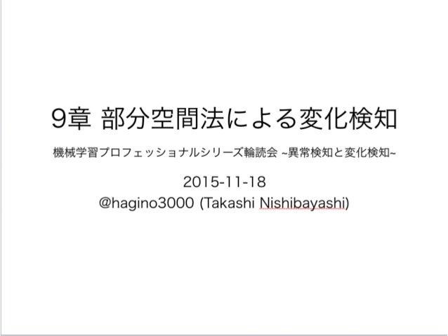 9章 部分空間法による変化検知 機械学習プロフェッショナルシリーズ輪読会 異常検知と変化検知 2015-11-18 @hagino3000 (Takashi Nishibayashi)