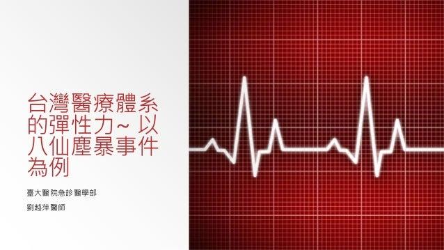台灣醫療體系 的彈性力~ 以 八仙塵暴事件 為例 臺大醫院急診醫學部 劉越萍醫師
