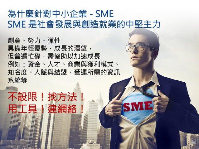 為什麼針對中小企業 - SME  SME 是社會發展與創造就業的中堅主力 創意、努力、彈性 具備年輕優勢,成長的渴望, 但普遍忙碌,需協助以加速成長 例如:資金、人才、商業與獲利模式、 知名度、人脈與結盟、營運所需的資訊 系統等  不設限!找方...