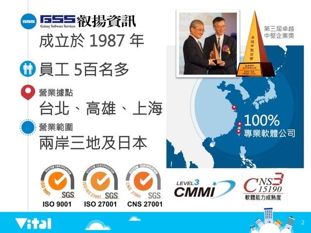 2 成立於 1987 年 員工 5百名多 100%  專業軟體公司 ISO 9001  ISO 27001  CNS 27001 營業據點 台北、高雄、上海 營業範圍 兩岸三地及日本 第三屆卓越 中堅企業獎