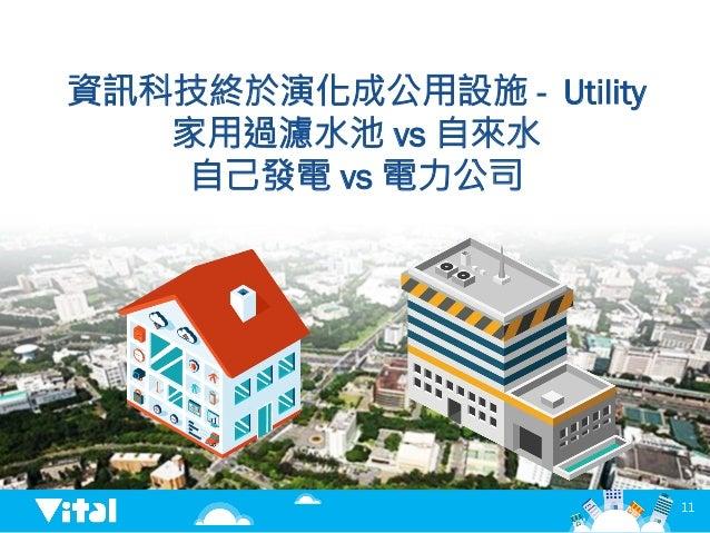 資訊科技終於演化成公用設施 - Utility 家用過濾水池 vs 自來水 自己發電 vs 電力公司  11
